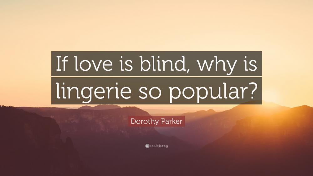 2515413-Dorothy-Parker-Quote-If-love-is-blind-why-is-lingerie-so-popular.jpg